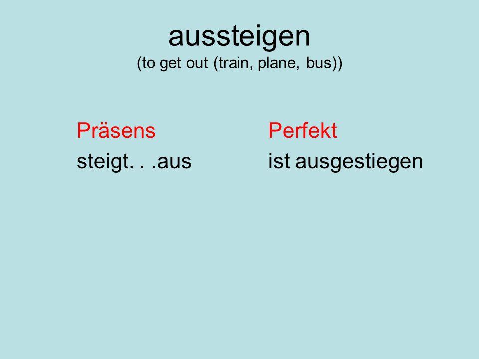 aussteigen (to get out (train, plane, bus)) PräsensPerfekt steigt...ausist ausgestiegen