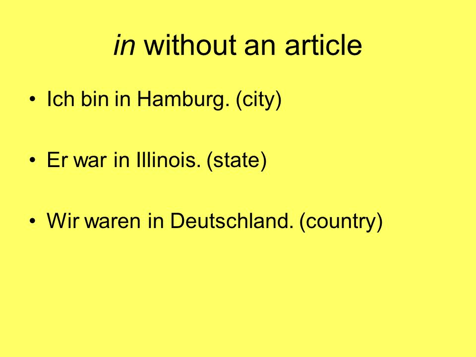 in without an article Ich bin in Hamburg.(city) Er war in Illinois.