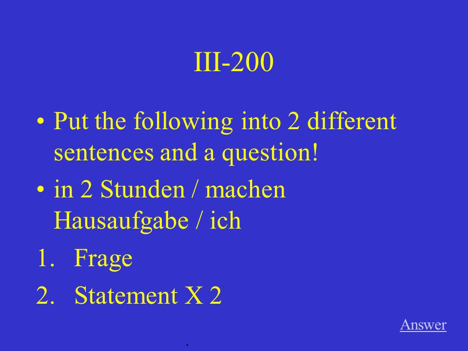 III-100 Answer. Put the following into 2 different sentences and a question.