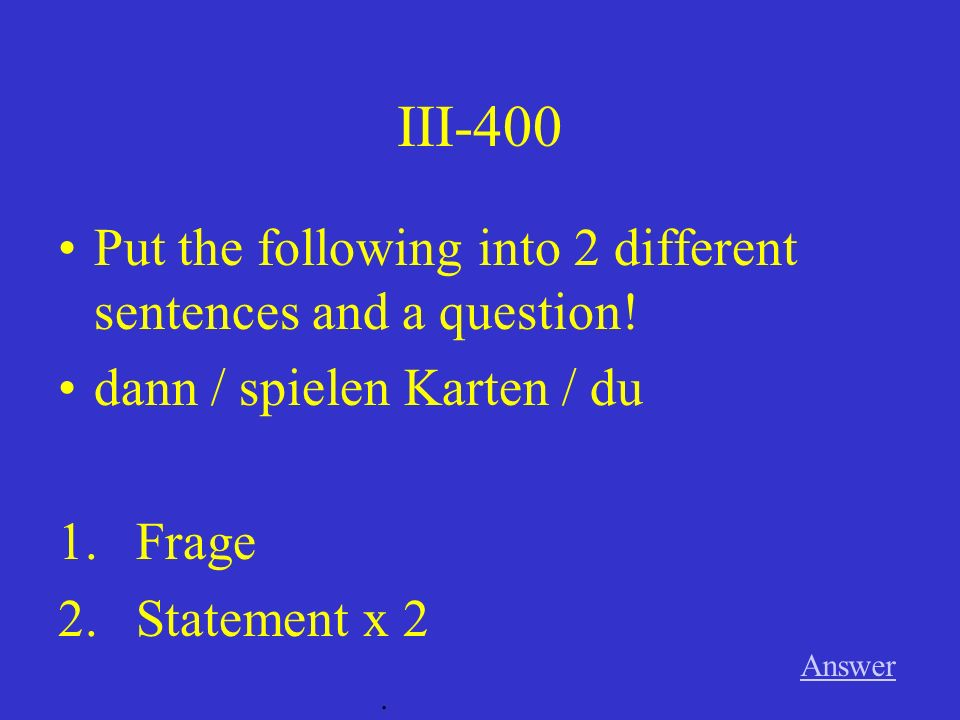 III-300 Answer. Put the following into 2 different sentences and a question.