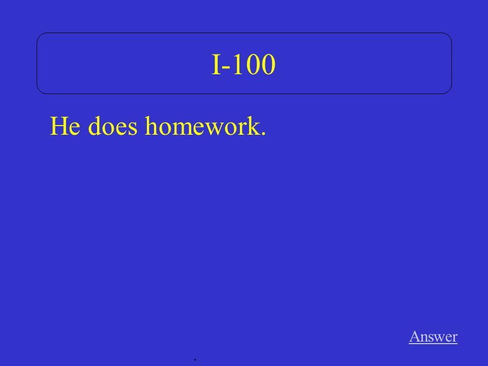 I-100 Answer. He does homework.