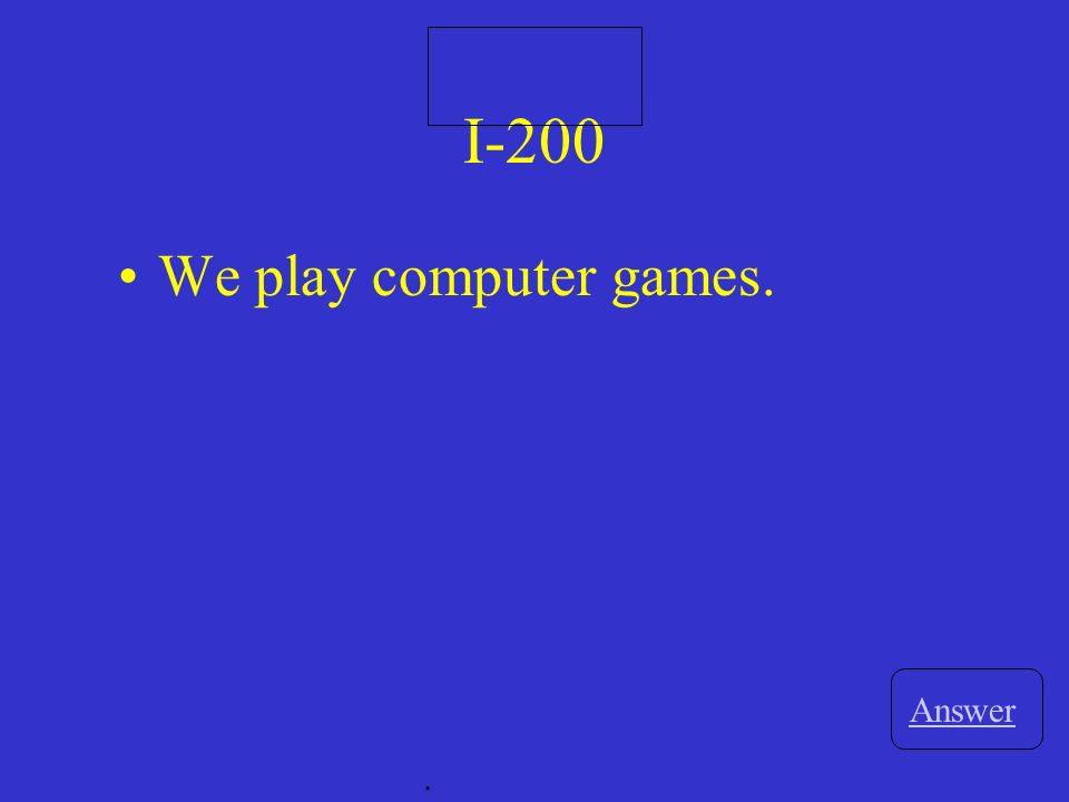 I-200 Answer. We play computer games.