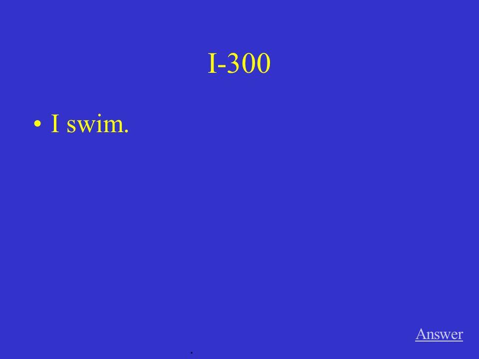 I-300 Answer. I swim.