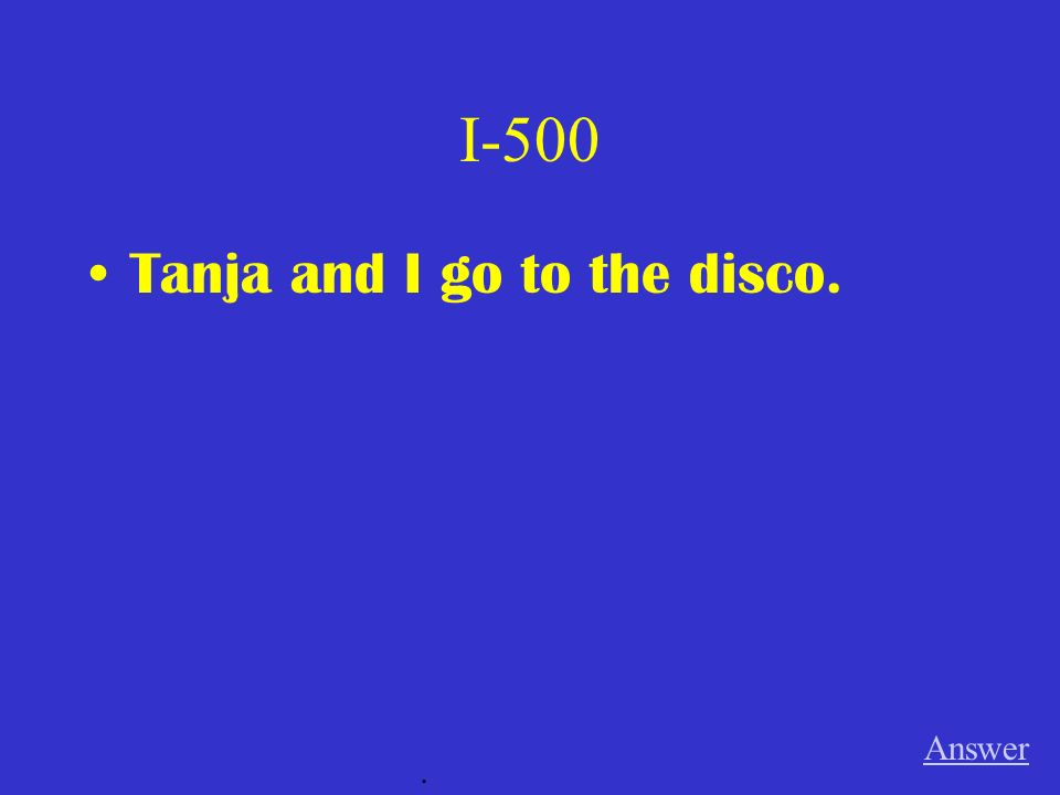 I-500 Tanja and I go to the disco. Answer.