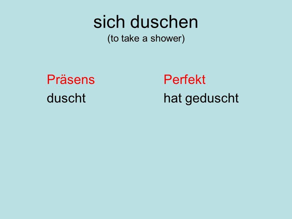 sich duschen (to take a shower) PräsensPerfekt duschthat geduscht