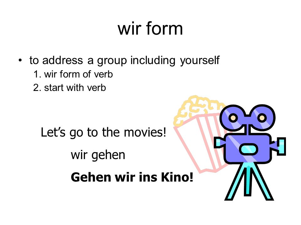 wir form to address a group including yourself 1. wir form of verb 2. start with verb Lets go to the movies! wir gehen Gehen wir ins Kino!
