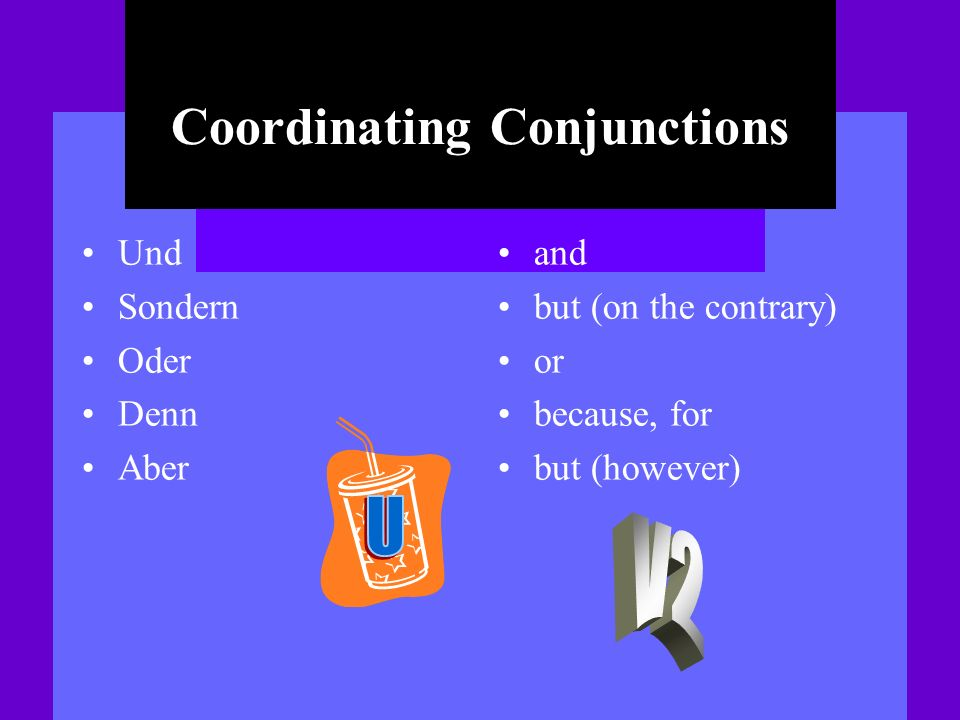 Coordinating Conjunctions Und Sondern Oder Denn Aber and but (on the contrary) or because, for but (however)