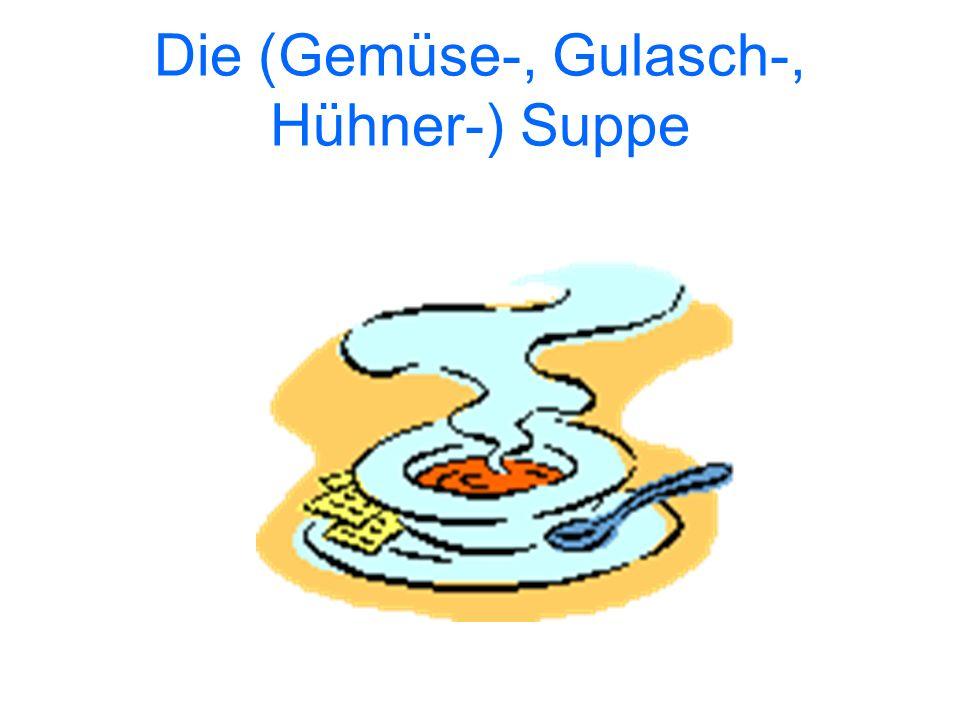 Die (Gemüse-, Gulasch-, Hühner-) Suppe