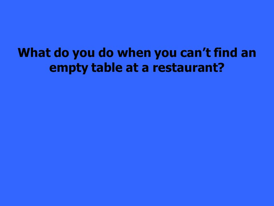 What do you do when you cant find an empty table at a restaurant?