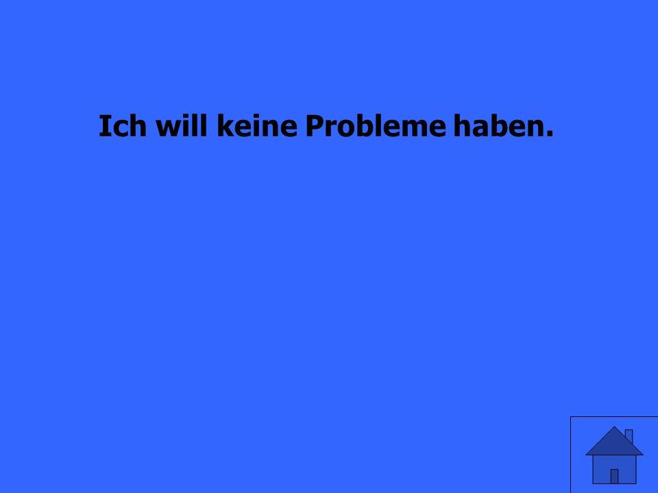 Ich habe keine Probleme. (wollen)