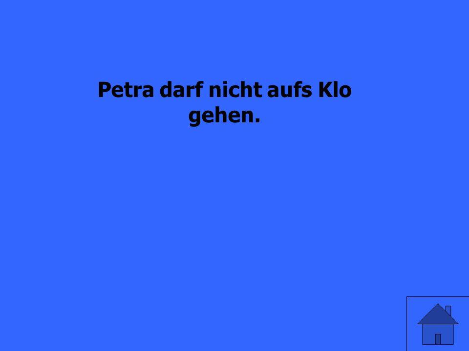 Petra geht nicht aufs Klo. (dürfen)