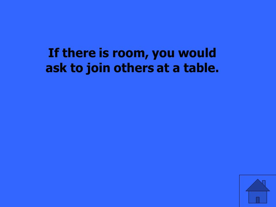 If there is room, you would ask to join others at a table.