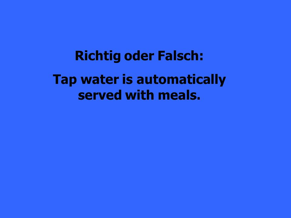 Richtig oder Falsch: Tap water is automatically served with meals.