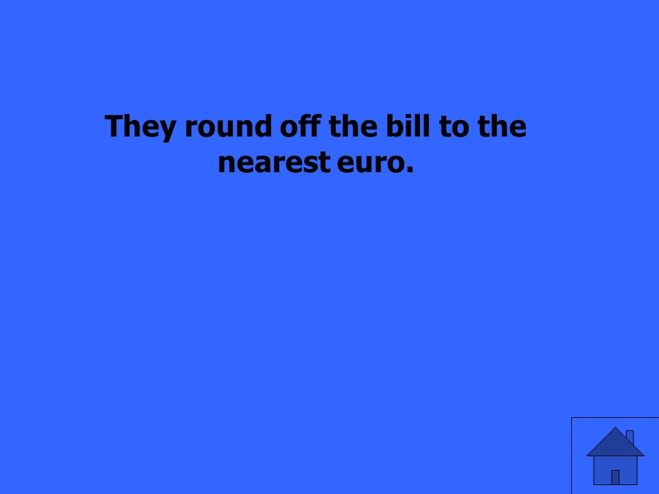 They round off the bill to the nearest euro.