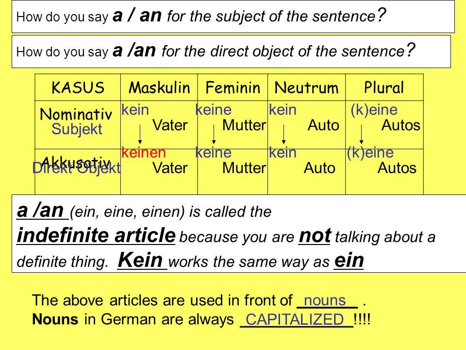 How do you say a / an for the subject of the sentence ? KASUSMaskulinFemininNeutrumPlural Nominativ Akkusativ eineineein(k)eine VaterMutterAutoAutos S