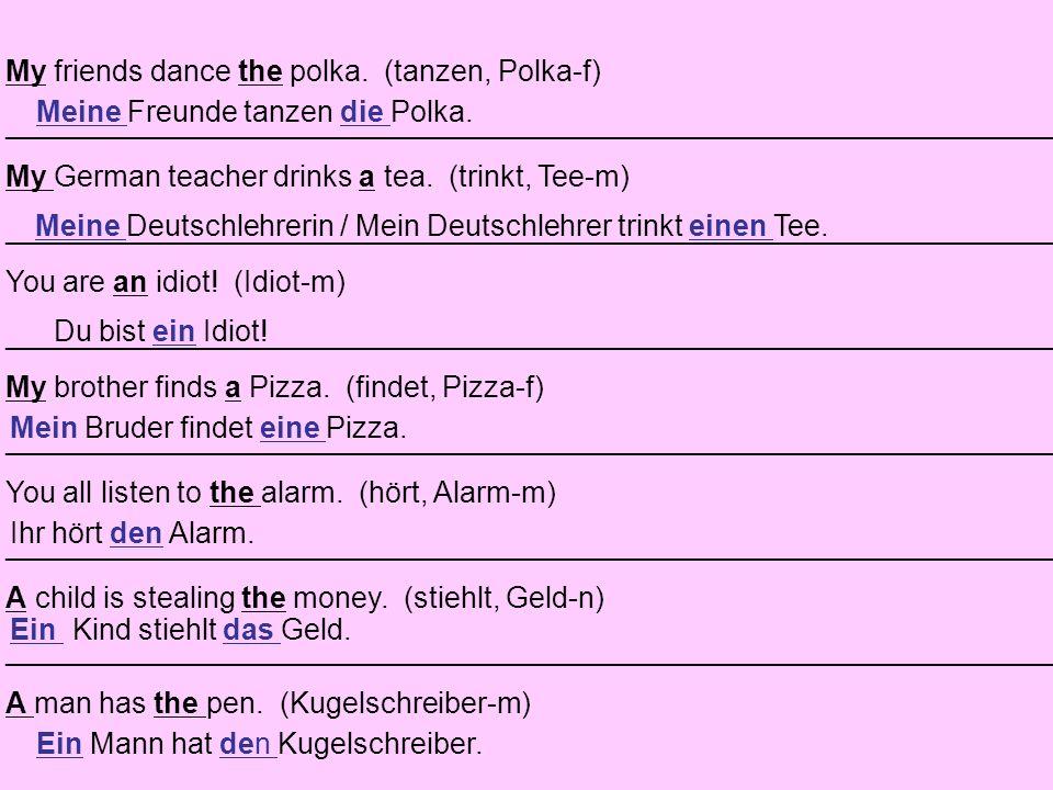 My friends dance the polka. (tanzen, Polka-f) _______________________________________________________________________ My German teacher drinks a tea.