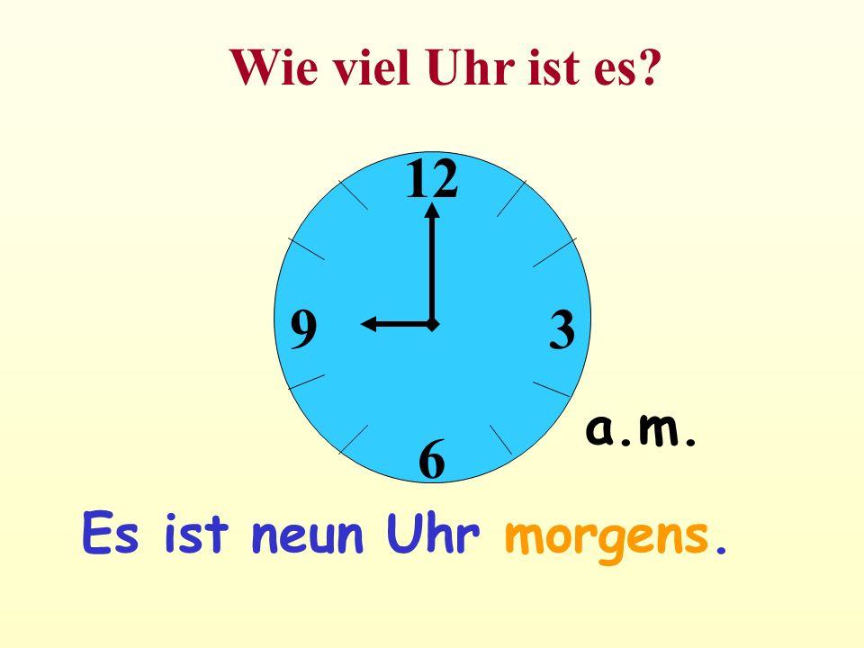 12 6 39 Wie viel Uhr ist es? a.m. Es ist neun Uhr morgens.