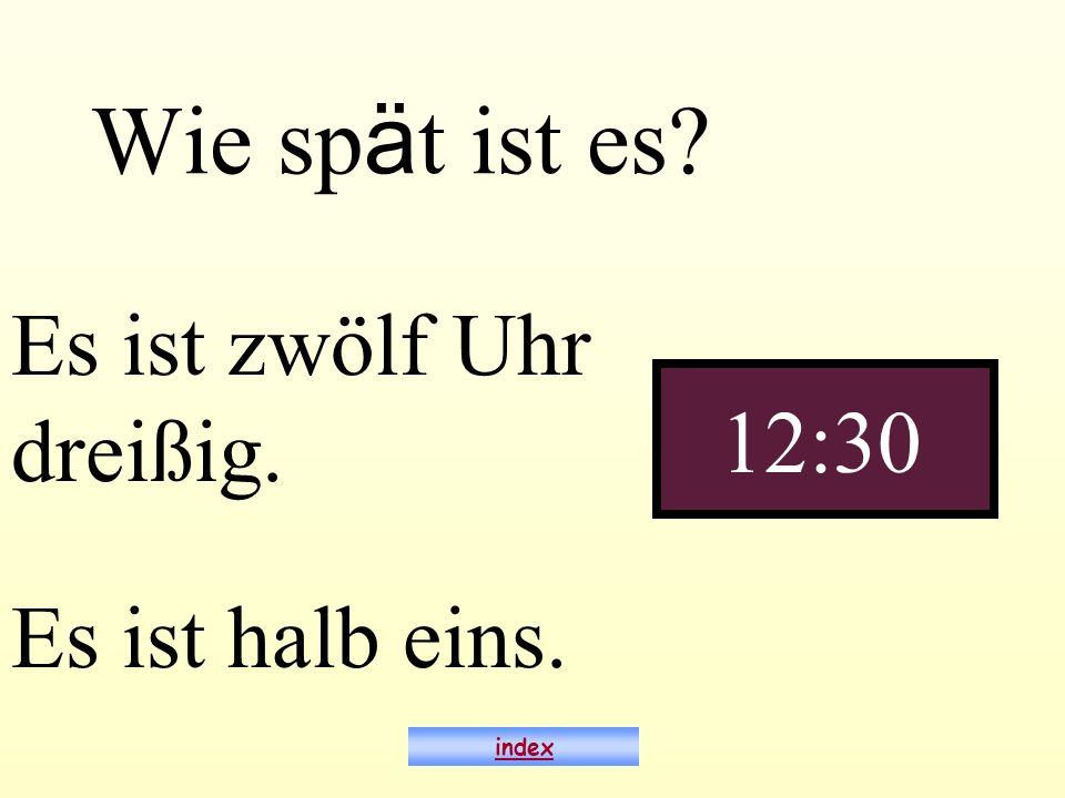 Wie sp ä t ist es? Es ist zwölf Uhr dreißig. 12:30 index Es ist halb eins.
