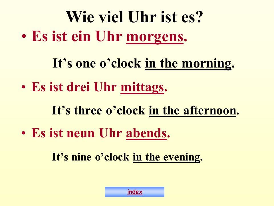 Es ist ein Uhr morgens. Its one oclock in the morning. Es ist drei Uhr mittags. Its three oclock in the afternoon. Es ist neun Uhr abends. Its nine oc