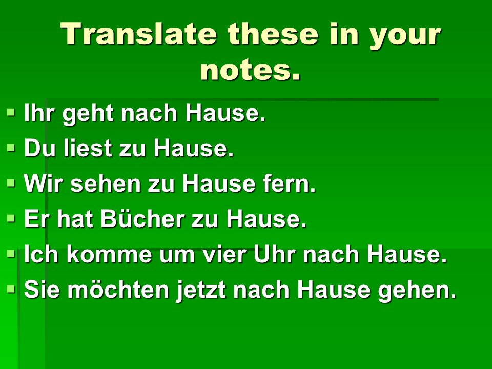 Translate these in your notes. Ihr geht nach Hause. Ihr geht nach Hause. Du liest zu Hause. Du liest zu Hause. Wir sehen zu Hause fern. Wir sehen zu H