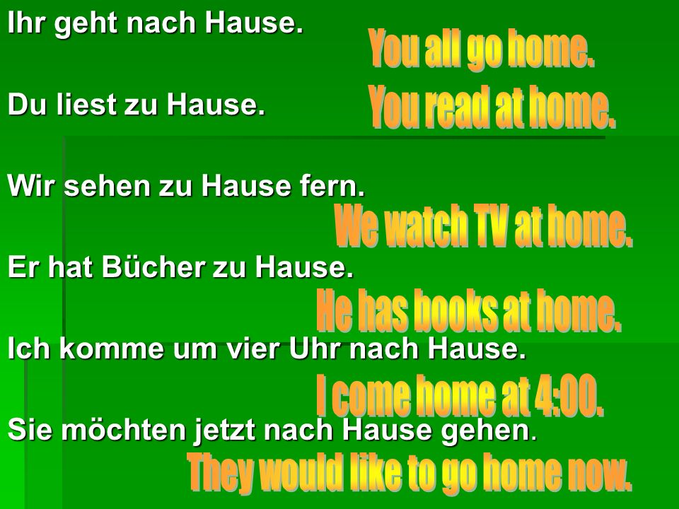 Ihr geht nach Hause.Du liest zu Hause. Wir sehen zu Hause fern.