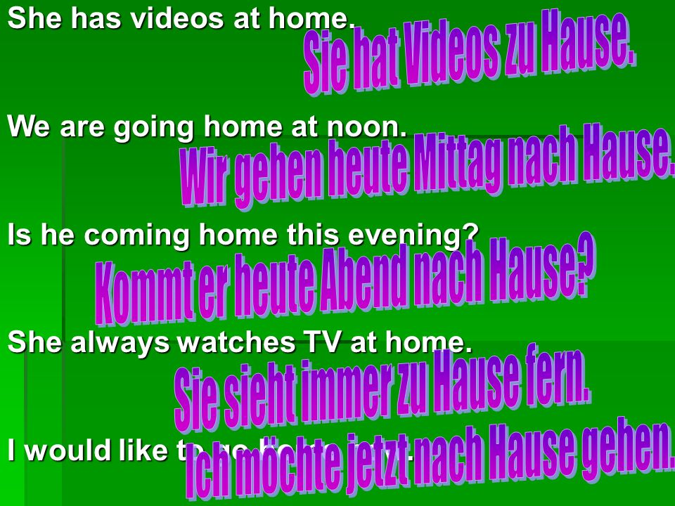 She has videos at home. We are going home at noon. Is he coming home this evening? She always watches TV at home. I would like to go home now.