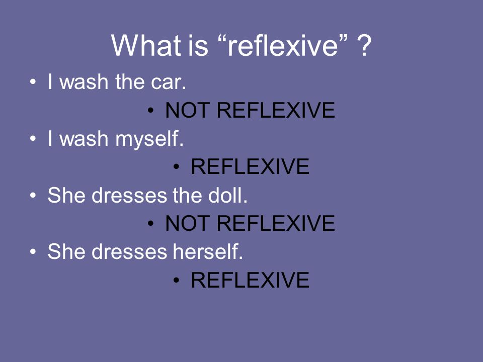What is reflexive ? I wash the car. NOT REFLEXIVE I wash myself. REFLEXIVE She dresses the doll. NOT REFLEXIVE She dresses herself. REFLEXIVE
