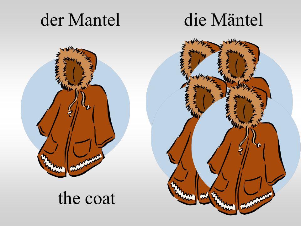 der Mantel the coat die Mäntel