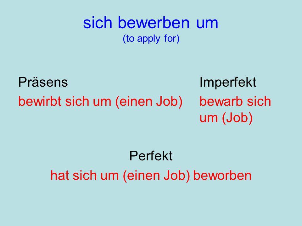 sich bewerben um (to apply for) PräsensImperfekt bewirbt sich um (einen Job)bewarb sich um (Job) Perfekt hat sich um (einen Job) beworben