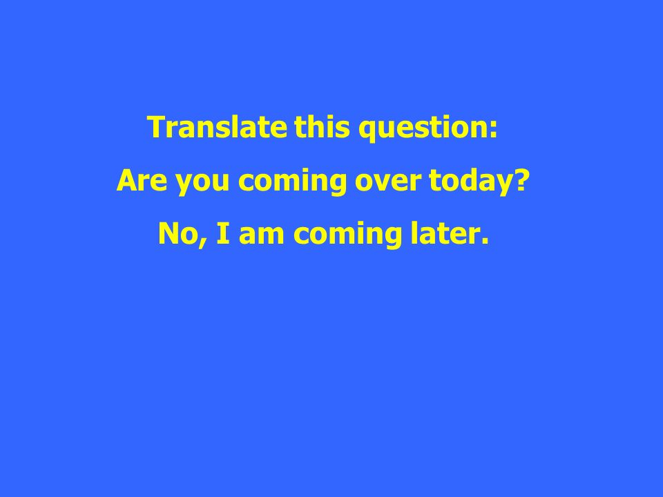 Translate this question: Are you coming over today? No, I am coming later.