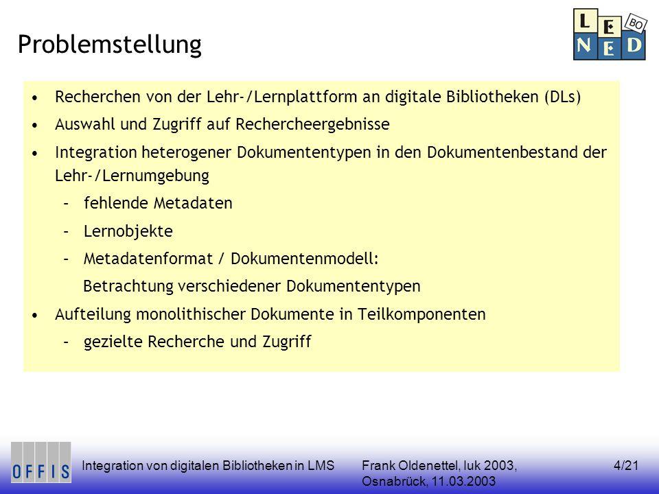 Frank Oldenettel, Iuk 2003, Osnabrück, 11.03.2003 Integration von digitalen Bibliotheken in LMS4/21 Problemstellung Recherchen von der Lehr-/Lernplattform an digitale Bibliotheken (DLs) Auswahl und Zugriff auf Rechercheergebnisse Integration heterogener Dokumententypen in den Dokumentenbestand der Lehr-/Lernumgebung –fehlende Metadaten –Lernobjekte –Metadatenformat / Dokumentenmodell: Betrachtung verschiedener Dokumententypen Aufteilung monolithischer Dokumente in Teilkomponenten –gezielte Recherche und Zugriff