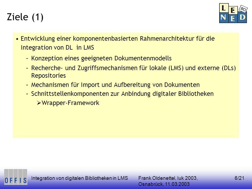 Frank Oldenettel, Iuk 2003, Osnabrück, 11.03.2003 Integration von digitalen Bibliotheken in LMS6/21 Ziele (1) Entwicklung einer komponentenbasierten Rahmenarchitektur für die Integration von DL in LMS –Konzeption eines geeigneten Dokumentenmodells –Recherche- und Zugriffsmechanismen für lokale (LMS) und externe (DLs) Repositories –Mechanismen für Import und Aufbereitung von Dokumenten –Schnittstellenkomponenten zur Anbindung digitaler Bibliotheken Wrapper-Framework