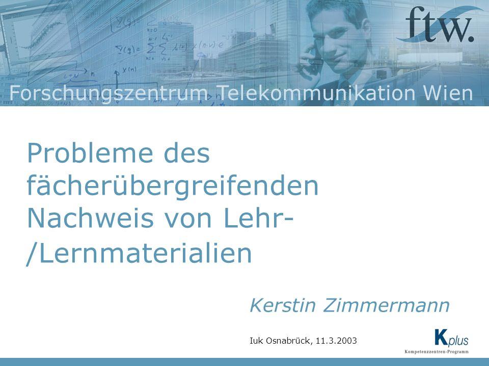Forschungszentrum Telekommunikation Wien Probleme des fächerübergreifenden Nachweis von Lehr- /Lernmaterialien Kerstin Zimmermann Iuk Osnabrück, 11.3.2003