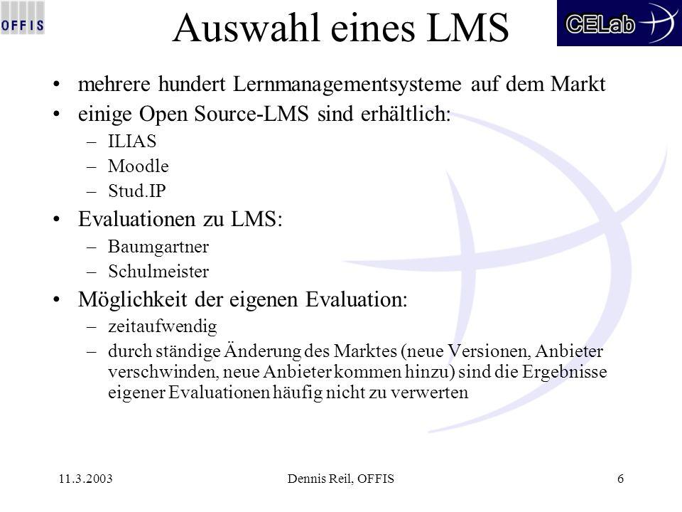 11.3.2003Dennis Reil, OFFIS6 Auswahl eines LMS mehrere hundert Lernmanagementsysteme auf dem Markt einige Open Source-LMS sind erhältlich: –ILIAS –Moo