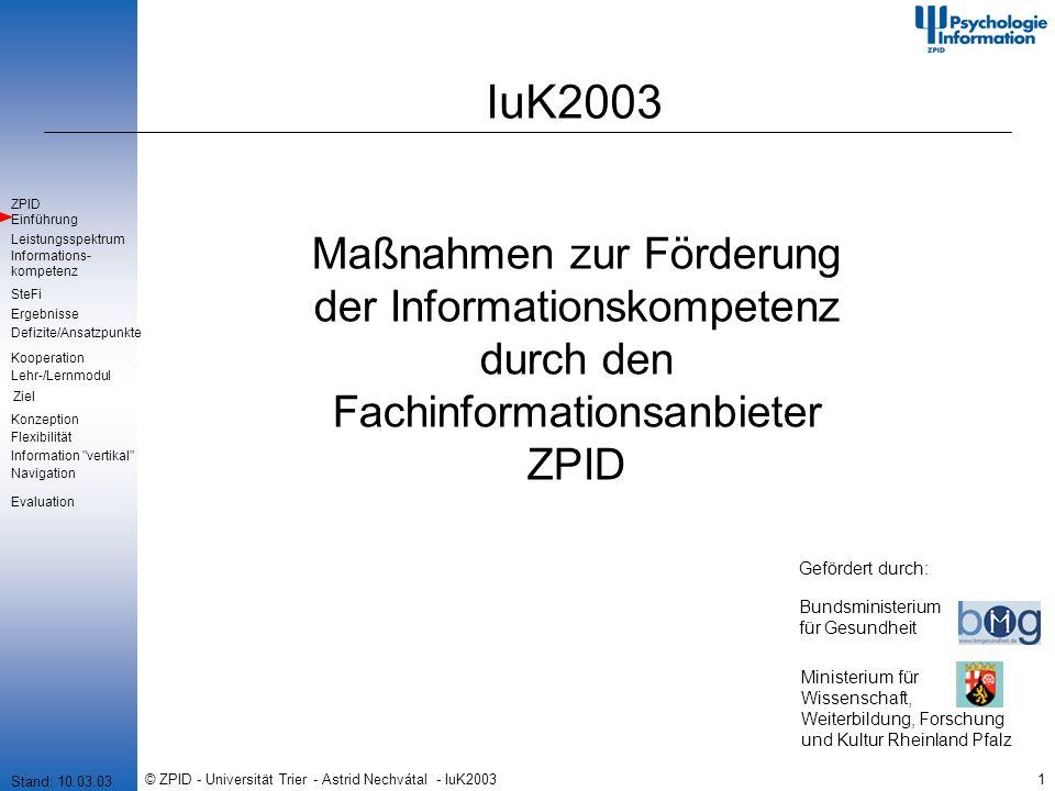 © ZPID - Universität Trier - Astrid Nechvátal - IuK200322 Datenverfügbarkeit Datenverfügbarkeit - Internetplattform PowerPoint 2000/PowerPoint 97 Pdf-Datei (Folienansicht) Pdf-Datei (inklusive Notizseiten) Präsentationsmodus PowerPoint Online-Präsentation PowerPoint Offline-Präsentation Overhead-Folien Handouts Stand: 10.03.03 Einführung Leistungsspektrum SteFi Defizite/Ansatzpunkte Ergebnisse ZPID Lehr-/Lernmodul Ziel Kooperation Information vertikal Informations- kompetenz Konzeption Flexibilität Navigation Evaluation