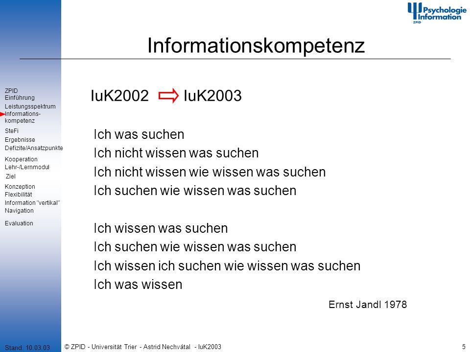 © ZPID - Universität Trier - Astrid Nechvátal - IuK20035 Informationskompetenz IuK2002 IuK2003 Stand: 10.03.03 Ich was suchen Ich nicht wissen was suchen Ich nicht wissen wie wissen was suchen Ich suchen wie wissen was suchen Ich wissen was suchen Ich suchen wie wissen was suchen Ich wissen ich suchen wie wissen was suchen Ich was wissen Ernst Jandl 1978 Einführung Leistungsspektrum SteFi Defizite/Ansatzpunkte Ergebnisse ZPID Lehr-/Lernmodul Ziel Kooperation Information vertikal Informations- kompetenz Konzeption Flexibilität Navigation Evaluation