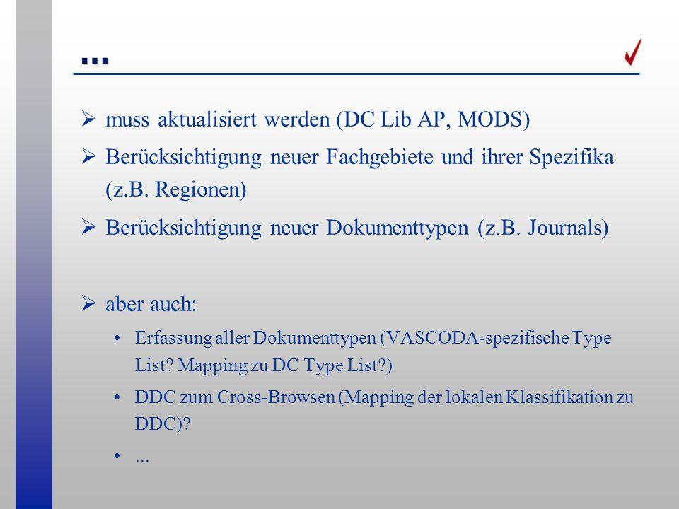 … muss aktualisiert werden (DC Lib AP, MODS) Berücksichtigung neuer Fachgebiete und ihrer Spezifika (z.B. Regionen) Berücksichtigung neuer Dokumenttyp