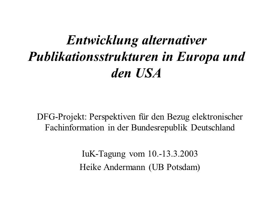 Entwicklung alternativer Publikationsstrukturen in Europa und den USA DFG-Projekt: Perspektiven für den Bezug elektronischer Fachinformation in der Bundesrepublik Deutschland IuK-Tagung vom 10.-13.3.2003 Heike Andermann (UB Potsdam)