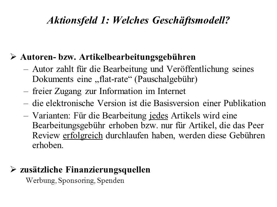 Aktionsfeld 1: Welches Geschäftsmodell? Autoren- bzw. Artikelbearbeitungsgebühren –Autor zahlt für die Bearbeitung und Veröffentlichung seines Dokumen