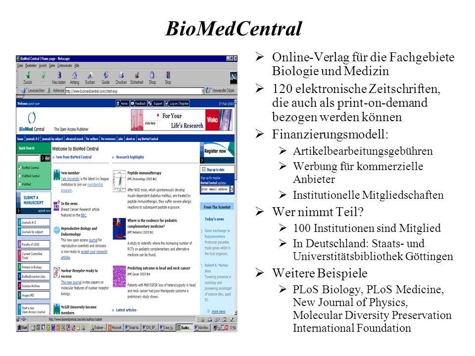 BioMedCentral Online-Verlag für die Fachgebiete Biologie und Medizin 120 elektronische Zeitschriften, die auch als print-on-demand bezogen werden können Finanzierungsmodell: Artikelbearbeitungsgebühren Werbung für kommerzielle Anbieter Institutionelle Mitgliedschaften Wer nimmt Teil.