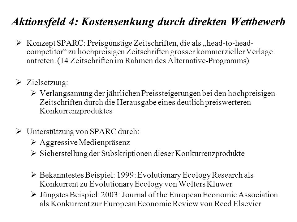 Aktionsfeld 4: Kostensenkung durch direkten Wettbewerb Konzept SPARC: Preisgünstige Zeitschriften, die als head-to-head- competitor zu hochpreisigen Zeitschriften grosser kommerzieller Verlage antreten.