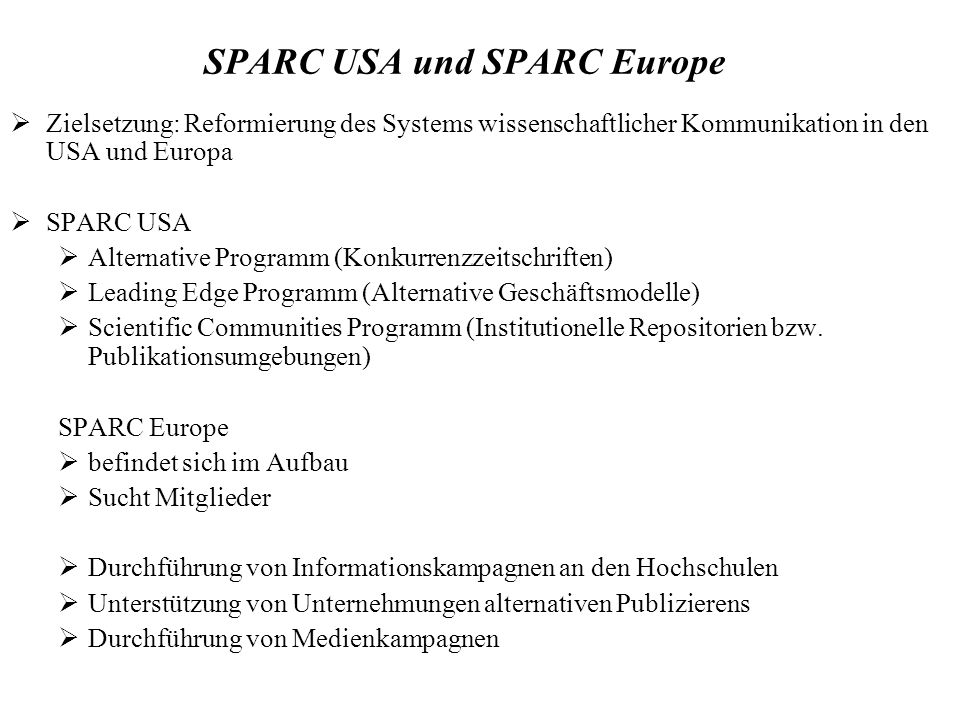 SPARC USA und SPARC Europe Zielsetzung: Reformierung des Systems wissenschaftlicher Kommunikation in den USA und Europa SPARC USA Alternative Programm (Konkurrenzzeitschriften) Leading Edge Programm (Alternative Geschäftsmodelle) Scientific Communities Programm (Institutionelle Repositorien bzw.