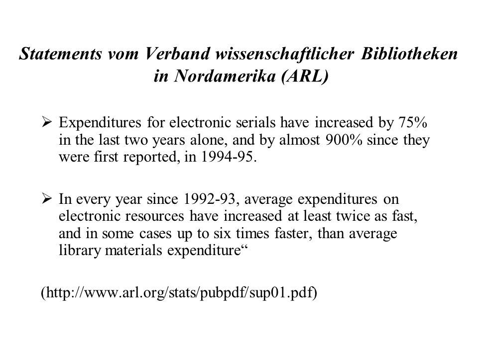 Statements vom Verband wissenschaftlicher Bibliotheken in Nordamerika (ARL) Expenditures for electronic serials have increased by 75% in the last two years alone, and by almost 900% since they were first reported, in 1994-95.