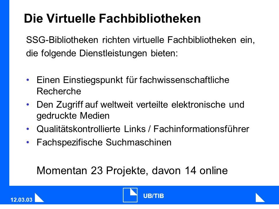 12.03.03 UB/TIB Die Virtuelle Fachbibliotheken SSG-Bibliotheken richten virtuelle Fachbibliotheken ein, die folgende Dienstleistungen bieten: Einen Einstiegspunkt für fachwissenschaftliche Recherche Den Zugriff auf weltweit verteilte elektronische und gedruckte Medien Qualitätskontrollierte Links / Fachinformationsführer Fachspezifische Suchmaschinen Momentan 23 Projekte, davon 14 online