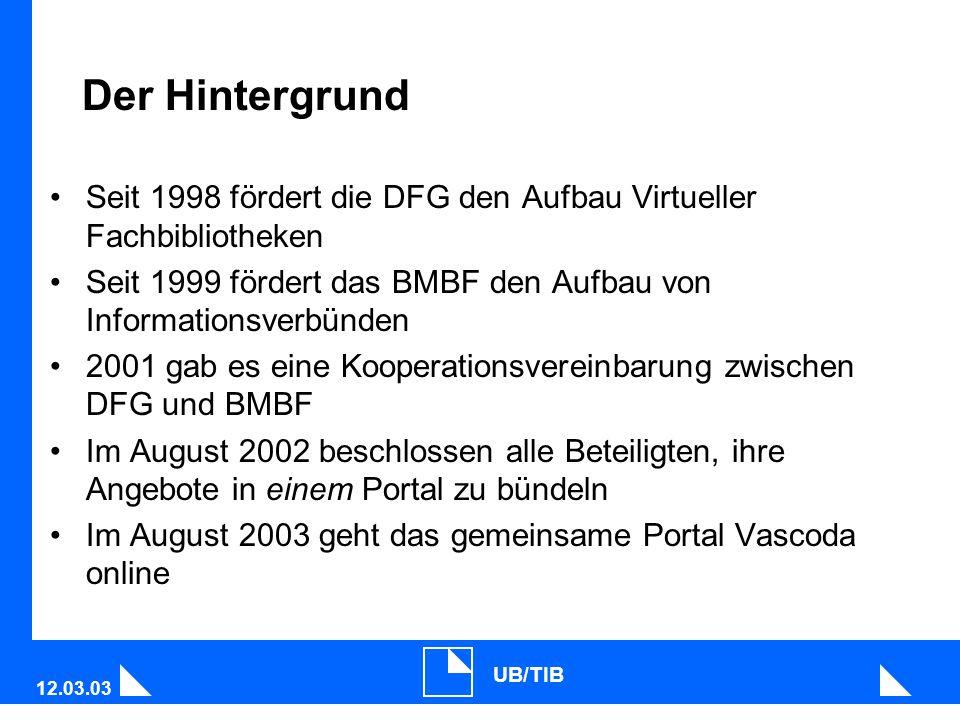 12.03.03 UB/TIB Der Hintergrund Seit 1998 fördert die DFG den Aufbau Virtueller Fachbibliotheken Seit 1999 fördert das BMBF den Aufbau von Informationsverbünden 2001 gab es eine Kooperationsvereinbarung zwischen DFG und BMBF Im August 2002 beschlossen alle Beteiligten, ihre Angebote in einem Portal zu bündeln Im August 2003 geht das gemeinsame Portal Vascoda online