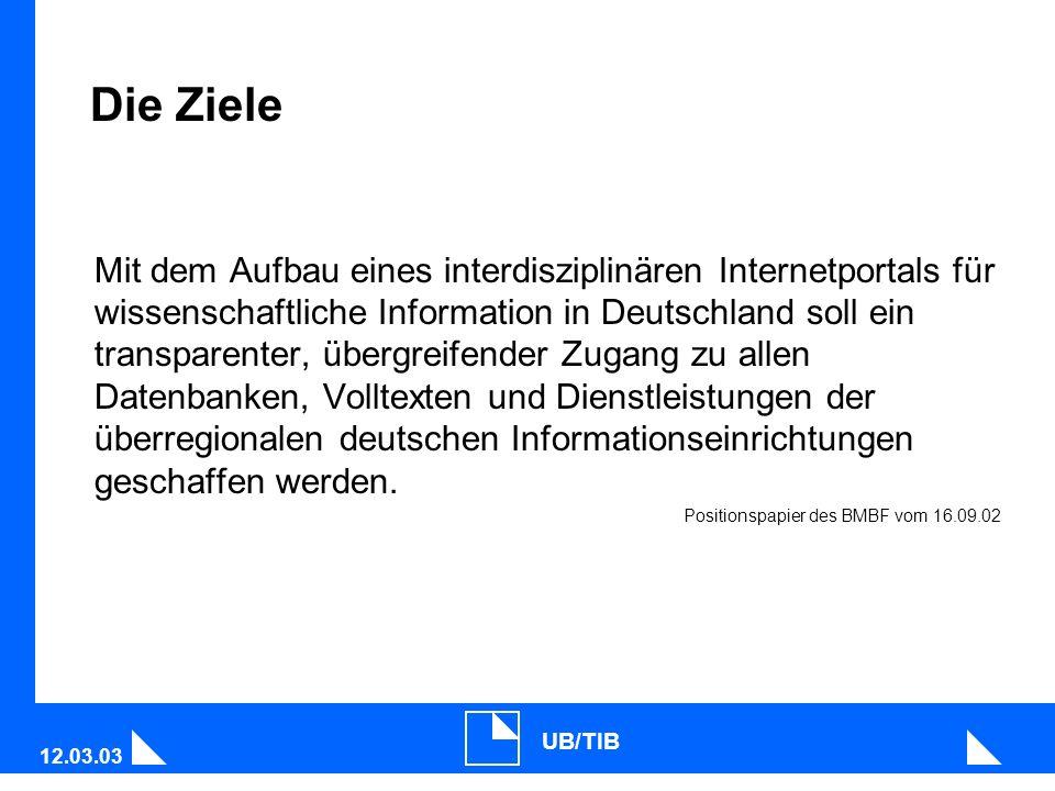 12.03.03 UB/TIB Die Ziele Mit dem Aufbau eines interdisziplinären Internetportals für wissenschaftliche Information in Deutschland soll ein transparenter, übergreifender Zugang zu allen Datenbanken, Volltexten und Dienstleistungen der überregionalen deutschen Informationseinrichtungen geschaffen werden.