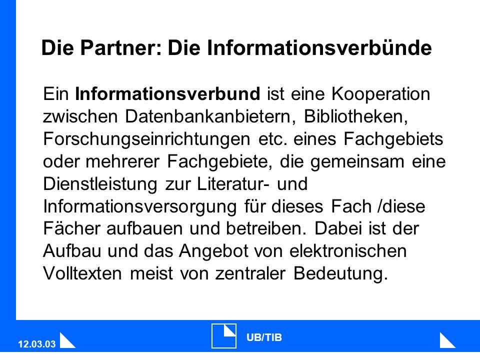 12.03.03 UB/TIB Die Partner: Die Informationsverbünde Ein Informationsverbund ist eine Kooperation zwischen Datenbankanbietern, Bibliotheken, Forschungseinrichtungen etc.