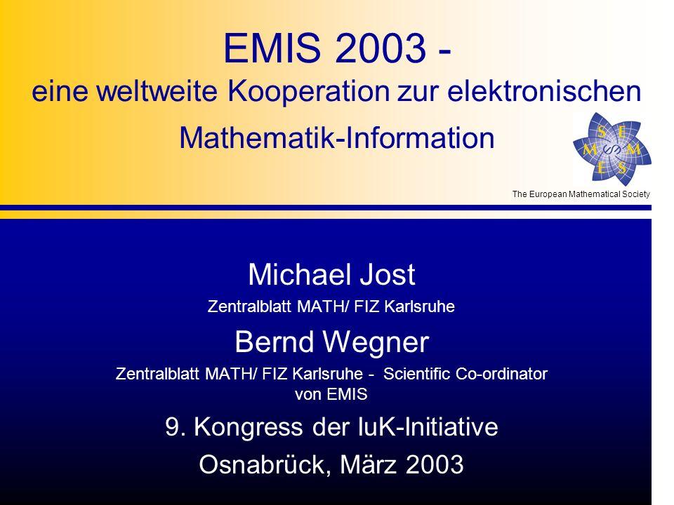 The European Mathematical Society EMIS 2003 - eine weltweite Kooperation zur elektronischen Mathematik-Information Michael Jost Zentralblatt MATH/ FIZ