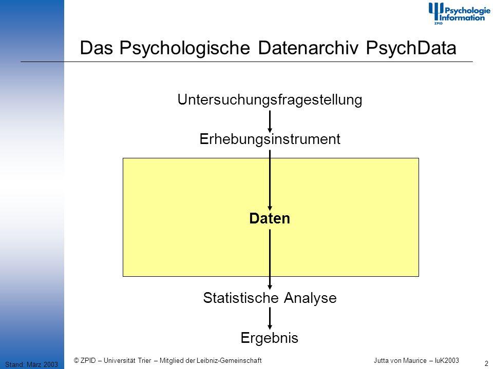 © ZPID – Universität Trier – Mitglied der Leibniz-Gemeinschaft Jutta von Maurice – IuK2003 2 Das Psychologische Datenarchiv PsychData Stand: März 2003 Untersuchungsfragestellung Erhebungsinstrument Daten Statistische Analyse Ergebnis