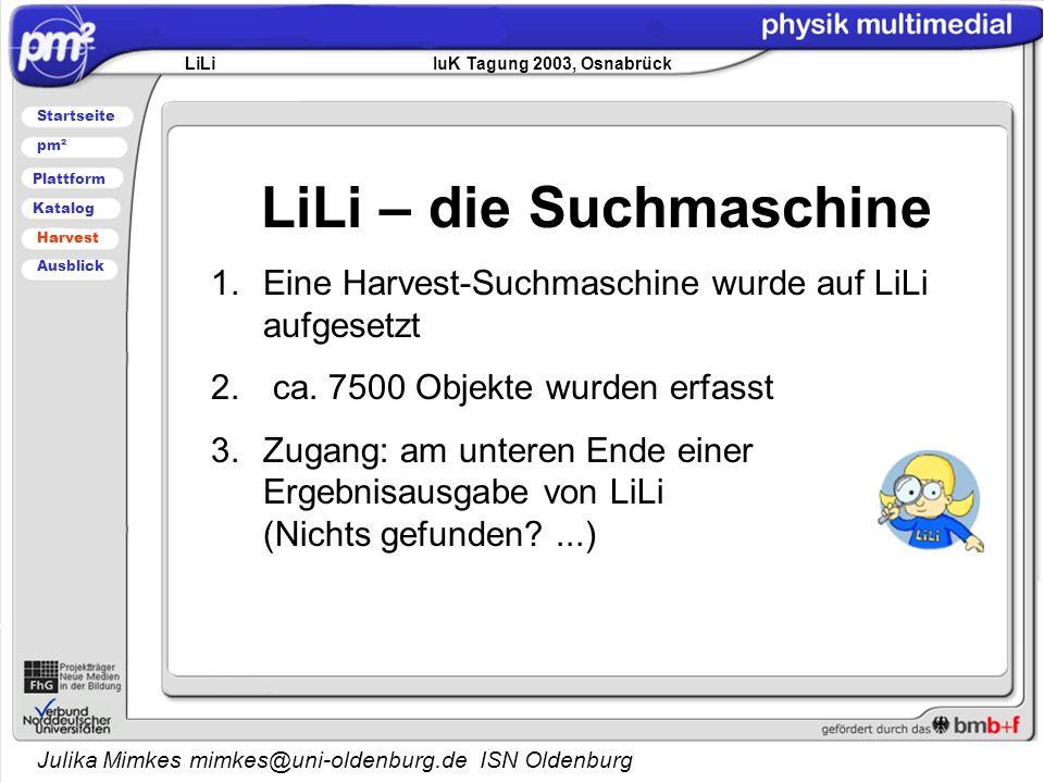 Julika Mimkes mimkes@uni-oldenburg.de ISN Oldenburg LiLi – die Suchmaschine 1.Eine Harvest-Suchmaschine wurde auf LiLi aufgesetzt 2.